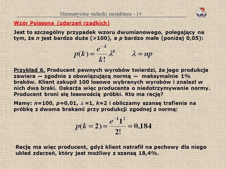 Matematyczne techniki zarządzania - 13 Wzór dwumianowy (Bernoulliego) Umożliwia on określenie szansy uzyskania określonej liczby sukcesów (k) przy los