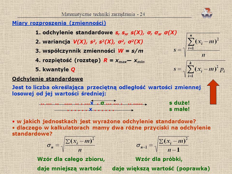 Matematyczne techniki zarządzania - 23 Mediana Jest to wartość środkowa zbioru danych, gdy te zostaną ułożone w kolejności rosnącej lub malejącej. Jeś
