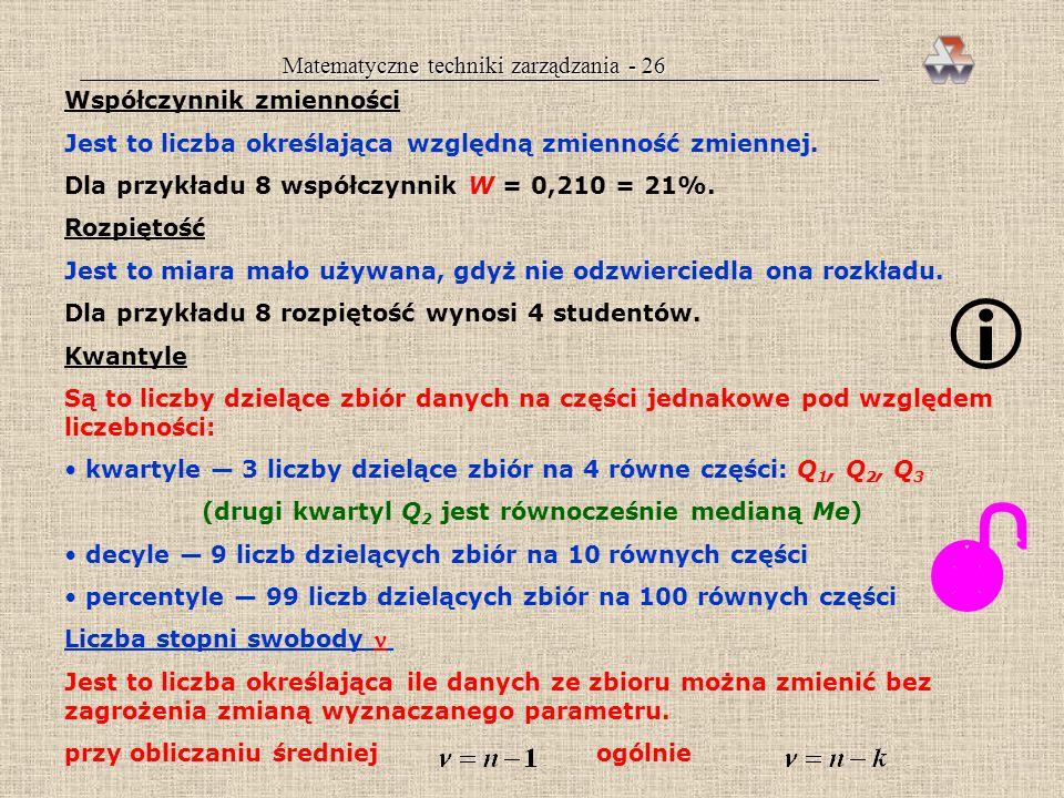 Matematyczne techniki zarządzania - 25 Przykład 8 cd. Odchylenie standardowe liczby studentów obecnych na ćwiczeniach wynosi: σ n = 1,3098 σ n-1 = 1,3