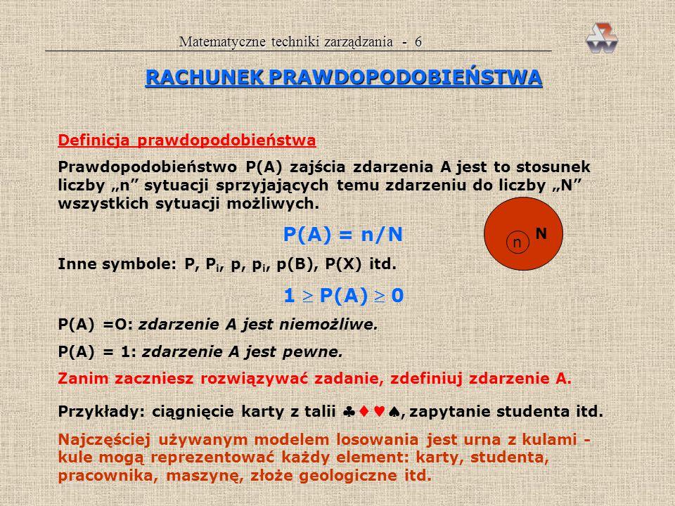 """Matematyczne techniki zarządzania - 6 RACHUNEK PRAWDOPODOBIEŃSTWA Definicja prawdopodobieństwa Prawdopodobieństwo P(A) zajścia zdarzenia A jest to stosunek liczby """"n sytuacji sprzyjających temu zdarzeniu do liczby """"N wszystkich sytuacji możliwych."""