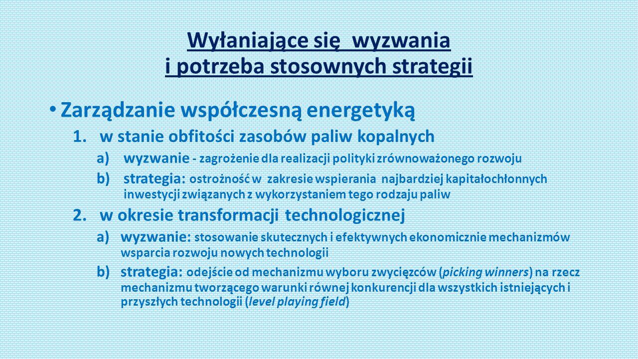Wyłaniające się wyzwania i potrzeba stosownych strategii Zarządzanie współczesną energetyką 1.w stanie obfitości zasobów paliw kopalnych a)wyzwanie - zagrożenie dla realizacji polityki zrównoważonego rozwoju b)strategia: ostrożność w zakresie wspierania najbardziej kapitałochłonnych inwestycji związanych z wykorzystaniem tego rodzaju paliw 2.w okresie transformacji technologicznej a)wyzwanie: stosowanie skutecznych i efektywnych ekonomicznie mechanizmów wsparcia rozwoju nowych technologii b)strategia: odejście od mechanizmu wyboru zwycięzców (picking winners) na rzecz mechanizmu tworzącego warunki równej konkurencji dla wszystkich istniejących i przyszłych technologii (level playing field)