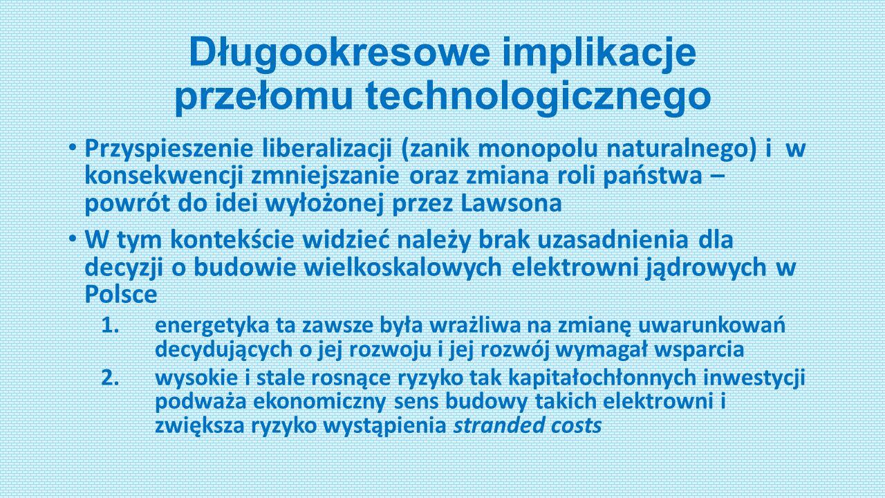 Długookresowe implikacje przełomu technologicznego Przyspieszenie liberalizacji (zanik monopolu naturalnego) i w konsekwencji zmniejszanie oraz zmiana roli państwa – powrót do idei wyłożonej przez Lawsona W tym kontekście widzieć należy brak uzasadnienia dla decyzji o budowie wielkoskalowych elektrowni jądrowych w Polsce 1.energetyka ta zawsze była wrażliwa na zmianę uwarunkowań decydujących o jej rozwoju i jej rozwój wymagał wsparcia 2.wysokie i stale rosnące ryzyko tak kapitałochłonnych inwestycji podważa ekonomiczny sens budowy takich elektrowni i zwiększa ryzyko wystąpienia stranded costs