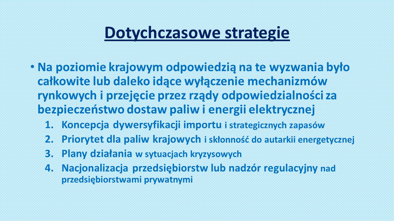Dotychczasowe strategie Na poziomie krajowym odpowiedzią na te wyzwania było całkowite lub daleko idące wyłączenie mechanizmów rynkowych i przejęcie przez rządy odpowiedzialności za bezpieczeństwo dostaw paliw i energii elektrycznej 1.Koncepcja dywersyfikacji importu i strategicznych zapasów 2.Priorytet dla paliw krajowych i skłonność do autarkii energetycznej 3.Plany działania w sytuacjach kryzysowych 4.Nacjonalizacja przedsiębiorstw lub nadzór regulacyjny nad przedsiębiorstwami prywatnymi
