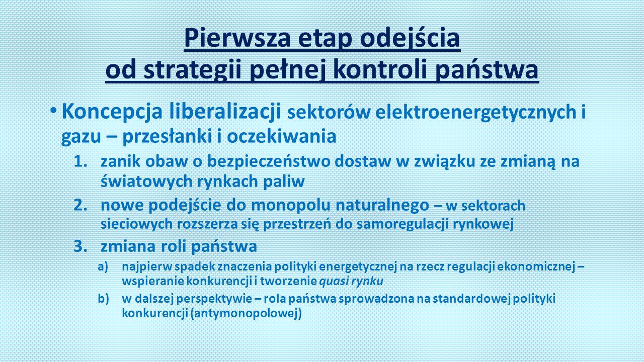 Pierwsza etap odejścia od strategii pełnej kontroli państwa Koncepcja liberalizacji sektorów elektroenergetycznych i gazu – przesłanki i oczekiwania 1.zanik obaw o bezpieczeństwo dostaw w związku ze zmianą na światowych rynkach paliw 2.nowe podejście do monopolu naturalnego – w sektorach sieciowych rozszerza się przestrzeń do samoregulacji rynkowej 3.zmiana roli państwa a)najpierw spadek znaczenia polityki energetycznej na rzecz regulacji ekonomicznej – wspieranie konkurencji i tworzenie quasi rynku b)w dalszej perspektywie – rola państwa sprowadzona na standardowej polityki konkurencji (antymonopolowej)
