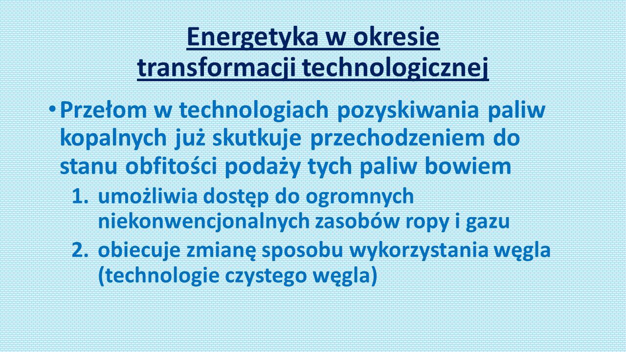 Energetyka w okresie transformacji technologicznej Przełom w technologiach pozyskiwania paliw kopalnych już skutkuje przechodzeniem do stanu obfitości podaży tych paliw bowiem 1.umożliwia dostęp do ogromnych niekonwencjonalnych zasobów ropy i gazu 2.obiecuje zmianę sposobu wykorzystania węgla (technologie czystego węgla)