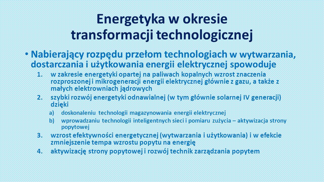 Energetyka w okresie transformacji technologicznej Nabierający rozpędu przełom technologiach w wytwarzania, dostarczania i użytkowania energii elektrycznej spowoduje 1.w zakresie energetyki opartej na paliwach kopalnych wzrost znaczenia rozproszonej i mikrogeneracji energii elektrycznej głównie z gazu, a także z małych elektrowniach jądrowych 2.szybki rozwój energetyki odnawialnej (w tym głównie solarnej IV generacji) dzięki a)doskonaleniu technologii magazynowania energii elektrycznej b)wprowadzaniu technologii inteligentnych sieci i pomiaru zużycia – aktywizacja strony popytowej 3.wzrost efektywności energetycznej (wytwarzania i użytkowania) i w efekcie zmniejszenie tempa wzrostu popytu na energię 4.aktywizację strony popytowej i rozwój technik zarządzania popytem
