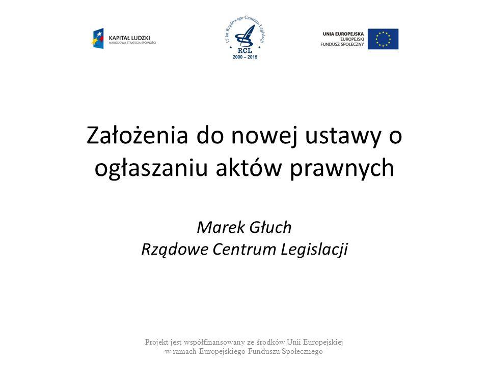 Założenia do nowej ustawy o ogłaszaniu aktów prawnych Marek Głuch Rządowe Centrum Legislacji Projekt jest współfinansowany ze środków Unii Europejskiej w ramach Europejskiego Funduszu Społecznego