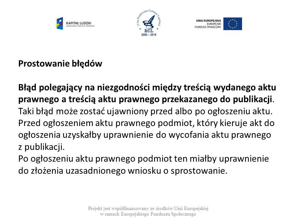 Projekt jest współfinansowany ze środków Unii Europejskiej w ramach Europejskiego Funduszu Społecznego Prostowanie błędów Błąd polegający na niezgodności między treścią wydanego aktu prawnego a treścią aktu prawnego przekazanego do publikacji.