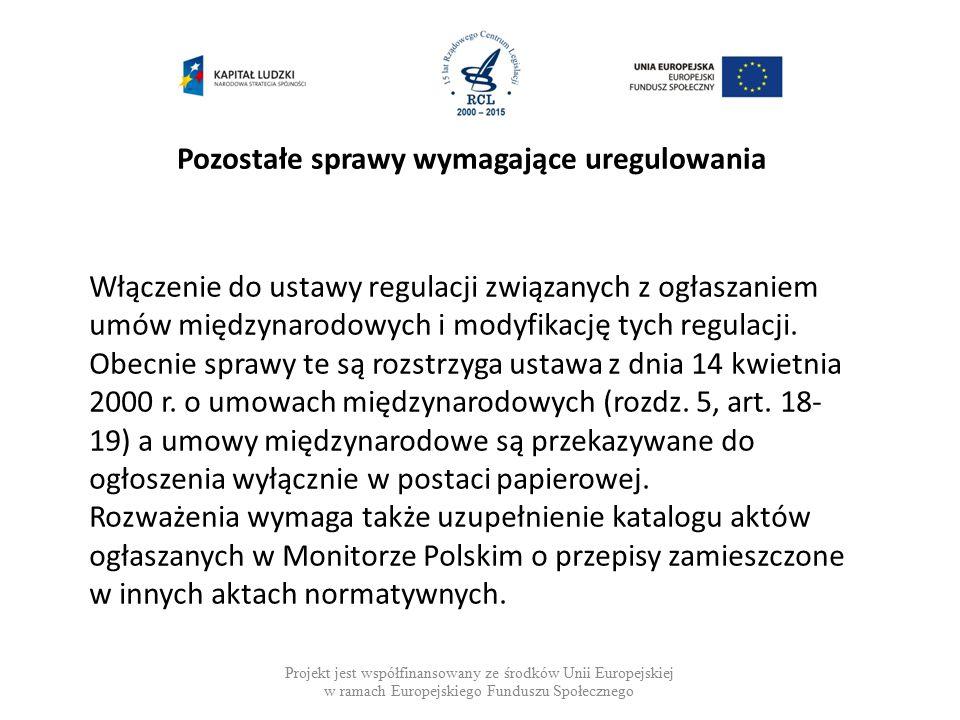 Pozostałe sprawy wymagające uregulowania Projekt jest współfinansowany ze środków Unii Europejskiej w ramach Europejskiego Funduszu Społecznego Włączenie do ustawy regulacji związanych z ogłaszaniem umów międzynarodowych i modyfikację tych regulacji.