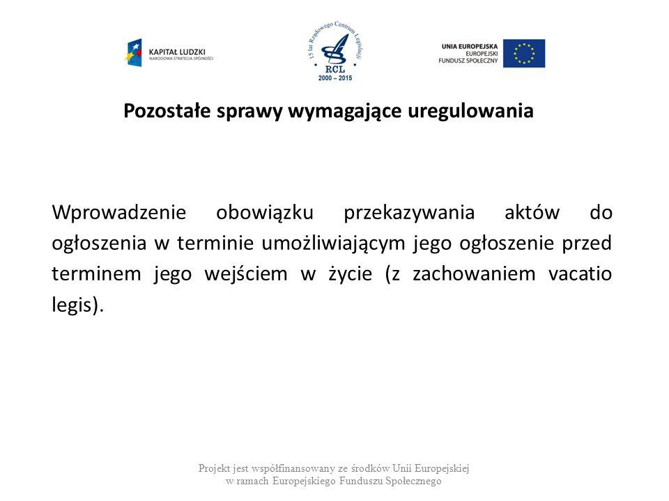 Pozostałe sprawy wymagające uregulowania Projekt jest współfinansowany ze środków Unii Europejskiej w ramach Europejskiego Funduszu Społecznego Wprowadzenie obowiązku przekazywania aktów do ogłoszenia w terminie umożliwiającym jego ogłoszenie przed terminem jego wejściem w życie (z zachowaniem vacatio legis).