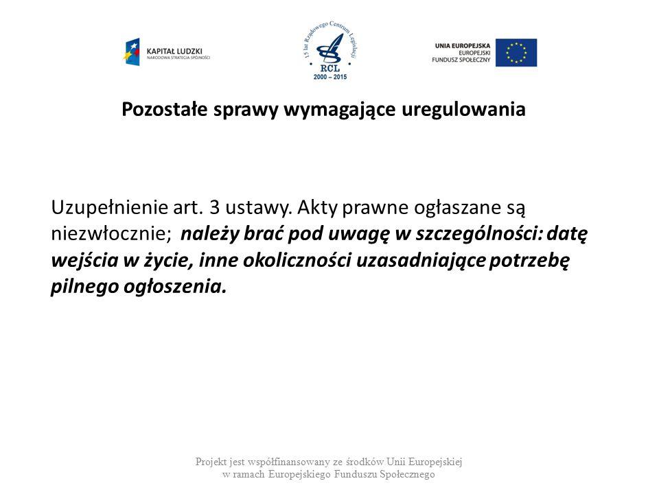 Pozostałe sprawy wymagające uregulowania Projekt jest współfinansowany ze środków Unii Europejskiej w ramach Europejskiego Funduszu Społecznego Uzupełnienie art.