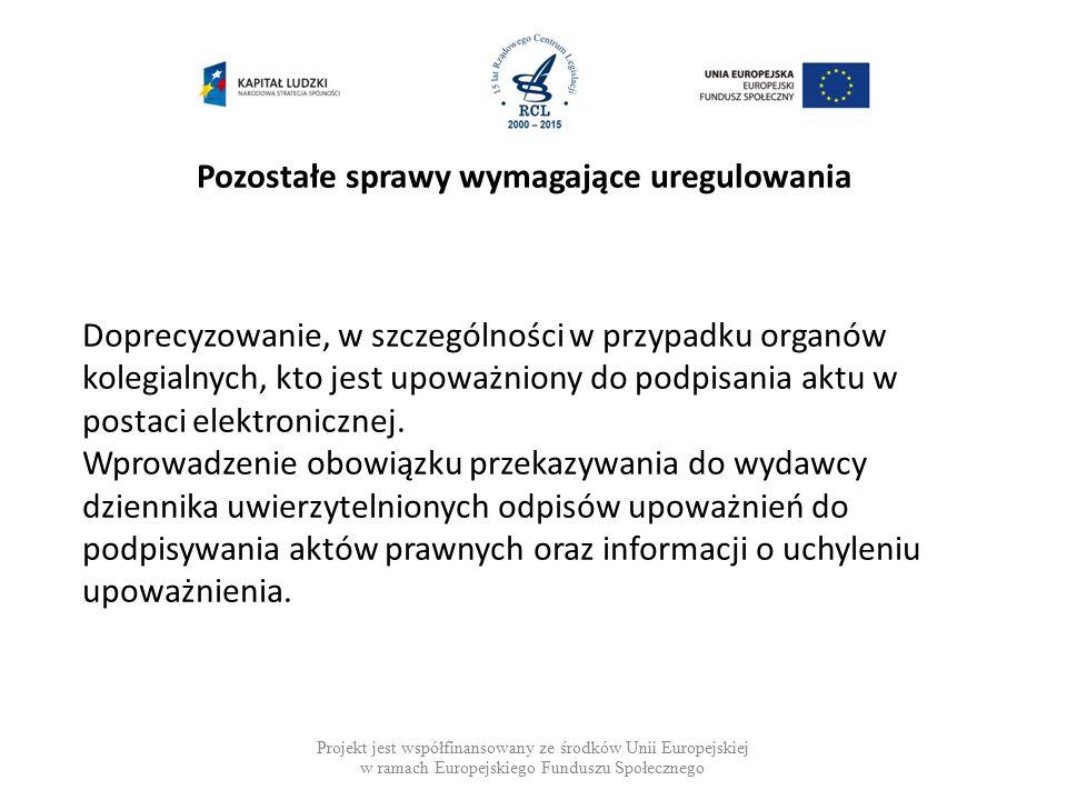 Pozostałe sprawy wymagające uregulowania Projekt jest współfinansowany ze środków Unii Europejskiej w ramach Europejskiego Funduszu Społecznego Doprecyzowanie, w szczególności w przypadku organów kolegialnych, kto jest upoważniony do podpisania aktu w postaci elektronicznej.