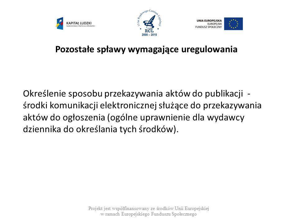 Pozostałe spławy wymagające uregulowania Projekt jest współfinansowany ze środków Unii Europejskiej w ramach Europejskiego Funduszu Społecznego Określenie sposobu przekazywania aktów do publikacji - środki komunikacji elektronicznej służące do przekazywania aktów do ogłoszenia (ogólne uprawnienie dla wydawcy dziennika do określania tych środków).