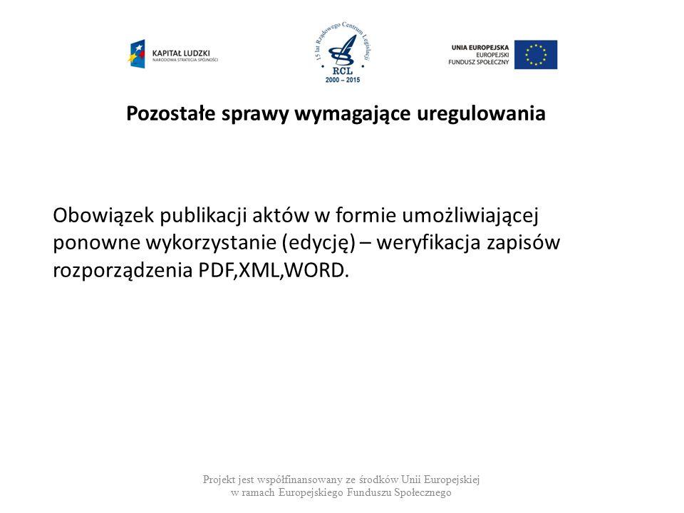 Pozostałe sprawy wymagające uregulowania Projekt jest współfinansowany ze środków Unii Europejskiej w ramach Europejskiego Funduszu Społecznego Obowiązek publikacji aktów w formie umożliwiającej ponowne wykorzystanie (edycję) – weryfikacja zapisów rozporządzenia PDF,XML,WORD.