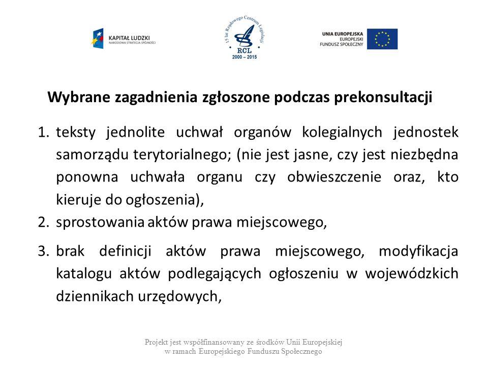 Wybrane zagadnienia zgłoszone podczas prekonsultacji Projekt jest współfinansowany ze środków Unii Europejskiej w ramach Europejskiego Funduszu Społecznego 1.teksty jednolite uchwał organów kolegialnych jednostek samorządu terytorialnego; (nie jest jasne, czy jest niezbędna ponowna uchwała organu czy obwieszczenie oraz, kto kieruje do ogłoszenia), 2.sprostowania aktów prawa miejscowego, 3.brak definicji aktów prawa miejscowego, modyfikacja katalogu aktów podlegających ogłoszeniu w wojewódzkich dziennikach urzędowych,