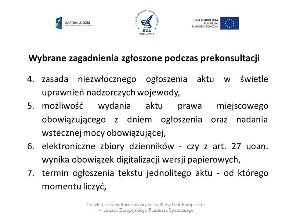 Wybrane zagadnienia zgłoszone podczas prekonsultacji Projekt jest współfinansowany ze środków Unii Europejskiej w ramach Europejskiego Funduszu Społecznego 4.zasada niezwłocznego ogłoszenia aktu w świetle uprawnień nadzorczych wojewody, 5.możliwość wydania aktu prawa miejscowego obowiązującego z dniem ogłoszenia oraz nadania wstecznej mocy obowiązującej, 6.elektroniczne zbiory dzienników - czy z art.