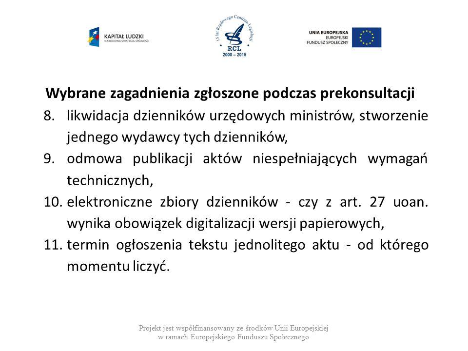 Wybrane zagadnienia zgłoszone podczas prekonsultacji Projekt jest współfinansowany ze środków Unii Europejskiej w ramach Europejskiego Funduszu Społecznego 8.likwidacja dzienników urzędowych ministrów, stworzenie jednego wydawcy tych dzienników, 9.odmowa publikacji aktów niespełniających wymagań technicznych, 10.elektroniczne zbiory dzienników - czy z art.