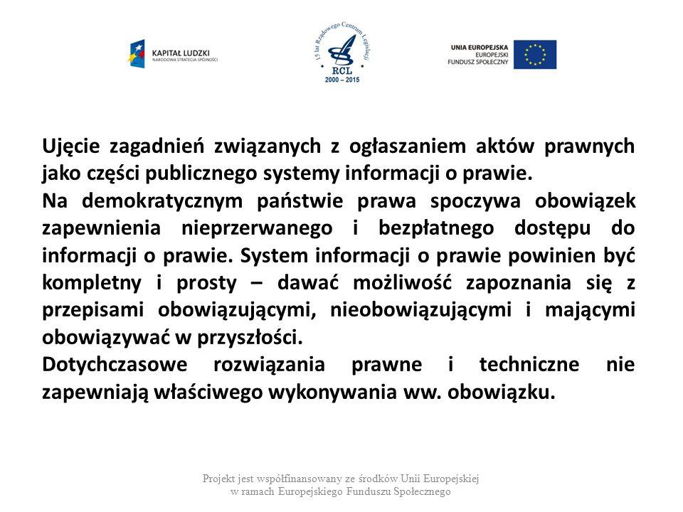 Pozostałe sprawy wymagające uregulowania Projekt jest współfinansowany ze środków Unii Europejskiej w ramach Europejskiego Funduszu Społecznego Rozważenie wyłączenia z katalogu aktów podlegających ogłoszeniu niektórych aktów, części aktów (załączników: formularzy, wzorów) – wprowadzenie obowiązku umieszczania ich na odpowiednich stronach internetowych.