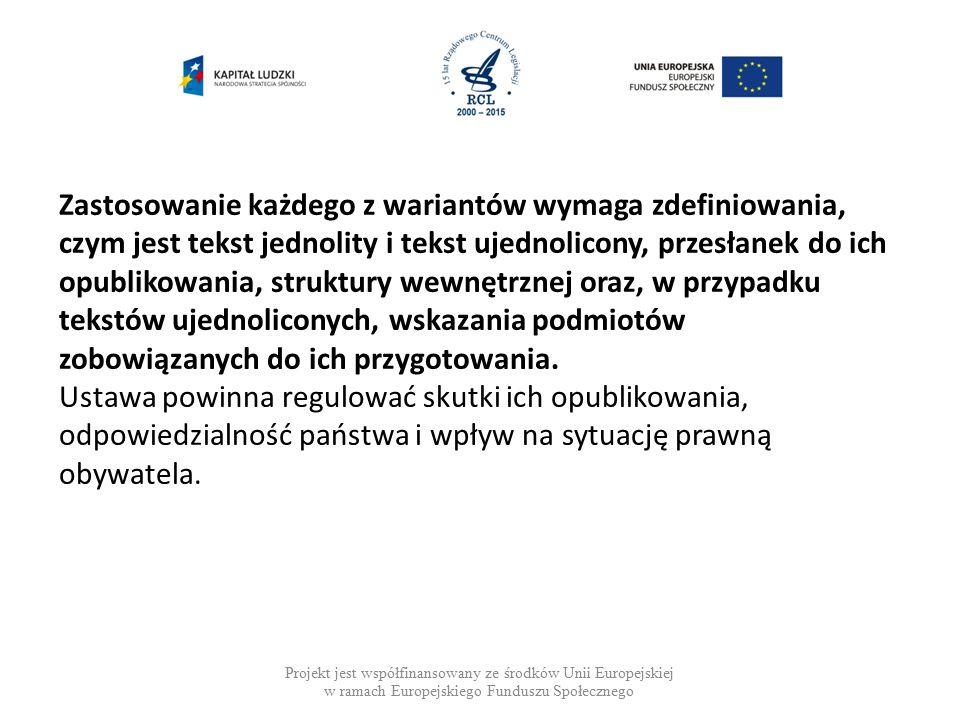Projekt jest współfinansowany ze środków Unii Europejskiej w ramach Europejskiego Funduszu Społecznego Zastosowanie każdego z wariantów wymaga zdefiniowania, czym jest tekst jednolity i tekst ujednolicony, przesłanek do ich opublikowania, struktury wewnętrznej oraz, w przypadku tekstów ujednoliconych, wskazania podmiotów zobowiązanych do ich przygotowania.