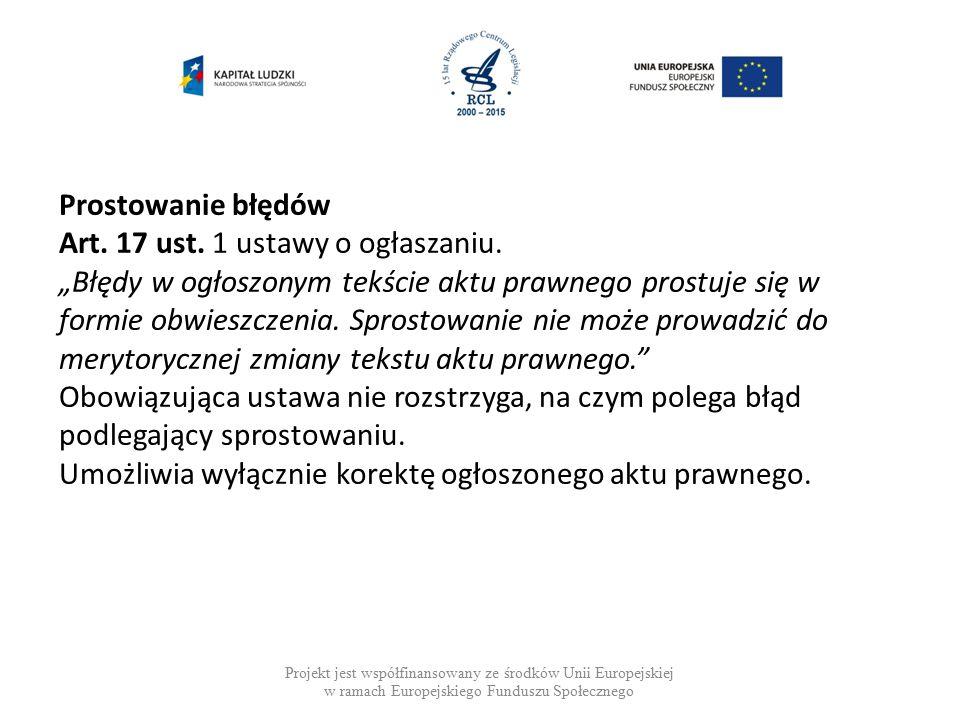 Projekt jest współfinansowany ze środków Unii Europejskiej w ramach Europejskiego Funduszu Społecznego Prostowanie błędów Błąd może polegać na niezgodności między: 1.treścią wydanego aktu prawnego a treścią aktu prawnego przekazanego do publikacji albo 2.treścią aktu przekazanego do publikacji a treścią opublikowanego aktu prawnego.