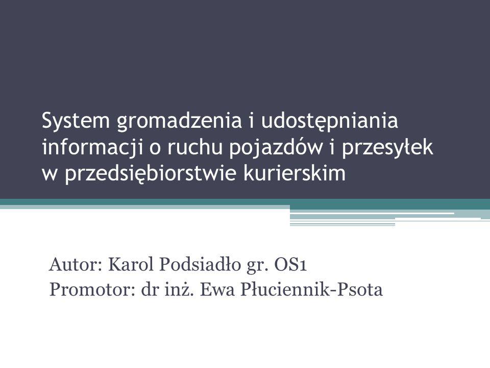System gromadzenia i udostępniania informacji o ruchu pojazdów i przesyłek w przedsiębiorstwie kurierskim Autor: Karol Podsiadło gr. OS1 Promotor: dr