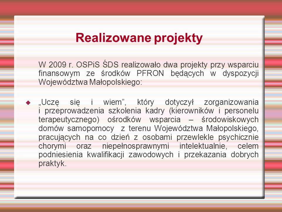Realizowane projekty W 2009 r. OSPiS ŚDS realizowało dwa projekty przy wsparciu finansowym ze środków PFRON będących w dyspozycji Województwa Małopols