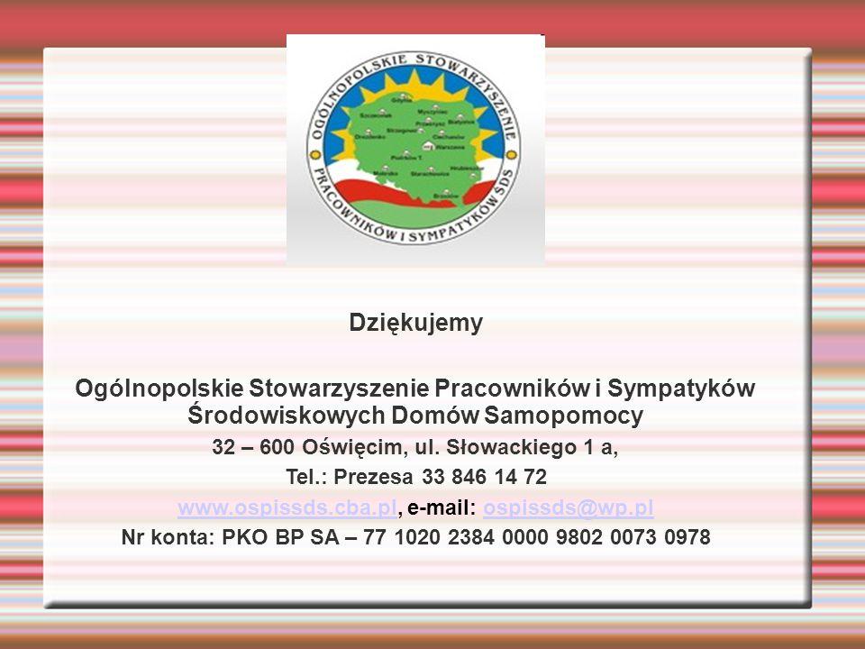 Dziękujemy Ogólnopolskie Stowarzyszenie Pracowników i Sympatyków Środowiskowych Domów Samopomocy 32 – 600 Oświęcim, ul. Słowackiego 1 a, Tel.: Prezesa
