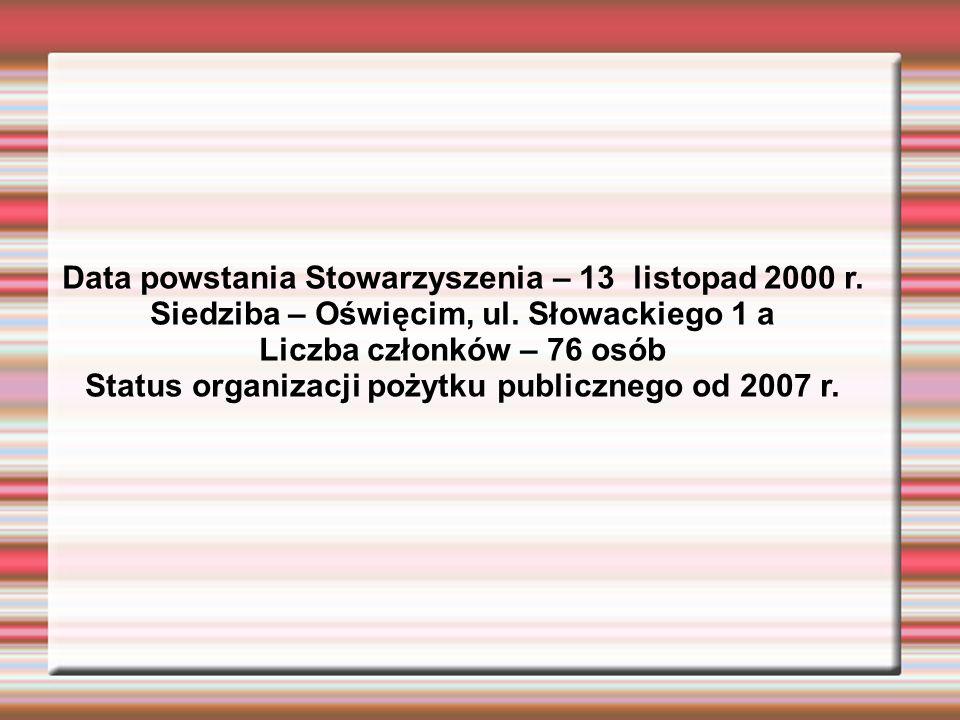 Data powstania Stowarzyszenia – 13 listopad 2000 r. Siedziba – Oświęcim, ul. Słowackiego 1 a Liczba członków – 76 osób Status organizacji pożytku publ
