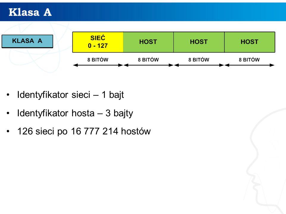 Klasa A Identyfikator sieci – 1 bajt Identyfikator hosta – 3 bajty 126 sieci po 16 777 214 hostów