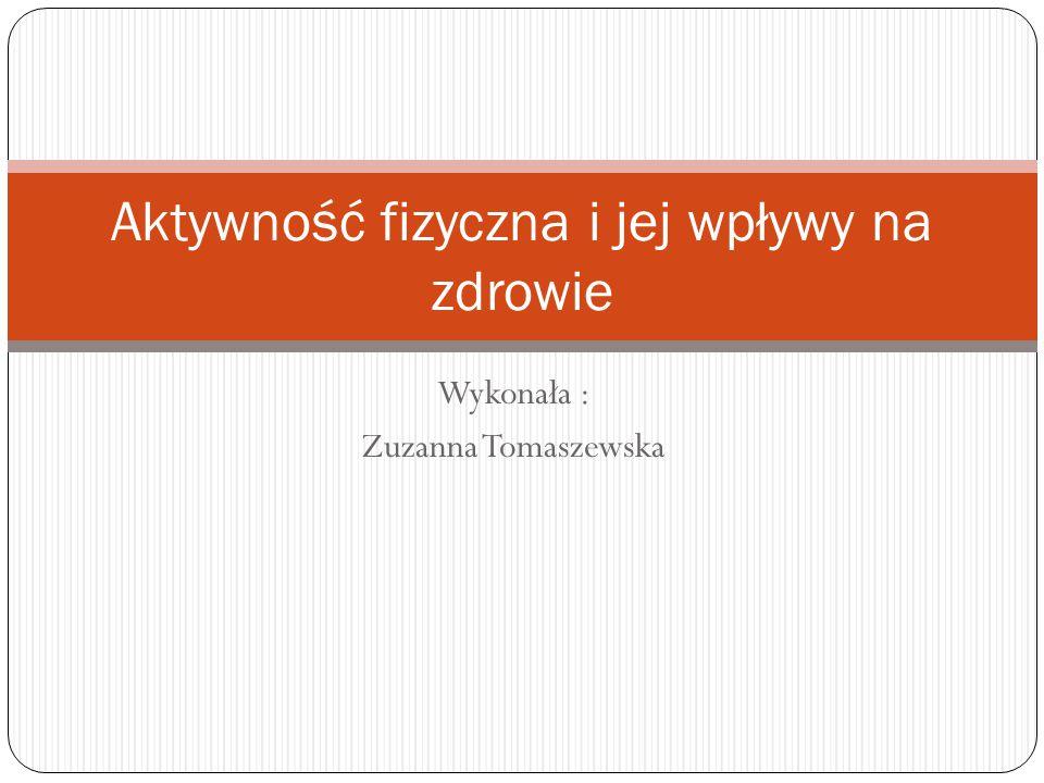 Wykonała : Zuzanna Tomaszewska Aktywność fizyczna i jej wpływy na zdrowie