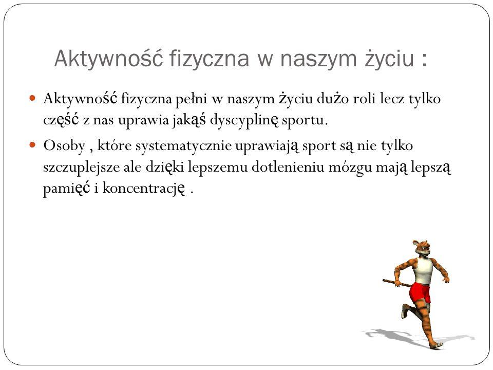 Aktywność fizyczna w naszym życiu : Aktywno ść fizyczna pełni w naszym ż yciu du ż o roli lecz tylko cz ęść z nas uprawia jak ąś dyscyplin ę sportu.