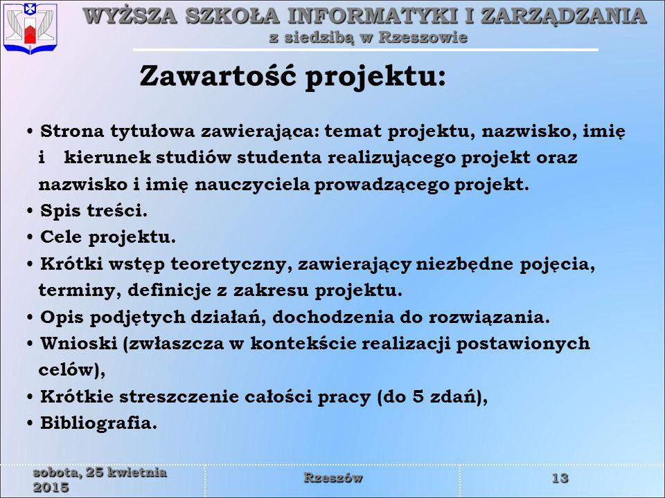 WYŻSZA SZKOŁA INFORMATYKI I ZARZĄDZANIA z siedzibą w Rzeszowie 13 sobota, 25 kwietnia 2015sobota, 25 kwietnia 2015sobota, 25 kwietnia 2015sobota, 25 kwietnia 2015sobota, 25 kwietnia 2015sobota, 25 kwietnia 2015sobota, 25 kwietnia 2015sobota, 25 kwietnia 2015 Rzeszów Strona tytułowa zawierająca: temat projektu, nazwisko, imię i kierunek studiów studenta realizującego projekt oraz nazwisko i imię nauczyciela prowadzącego projekt.