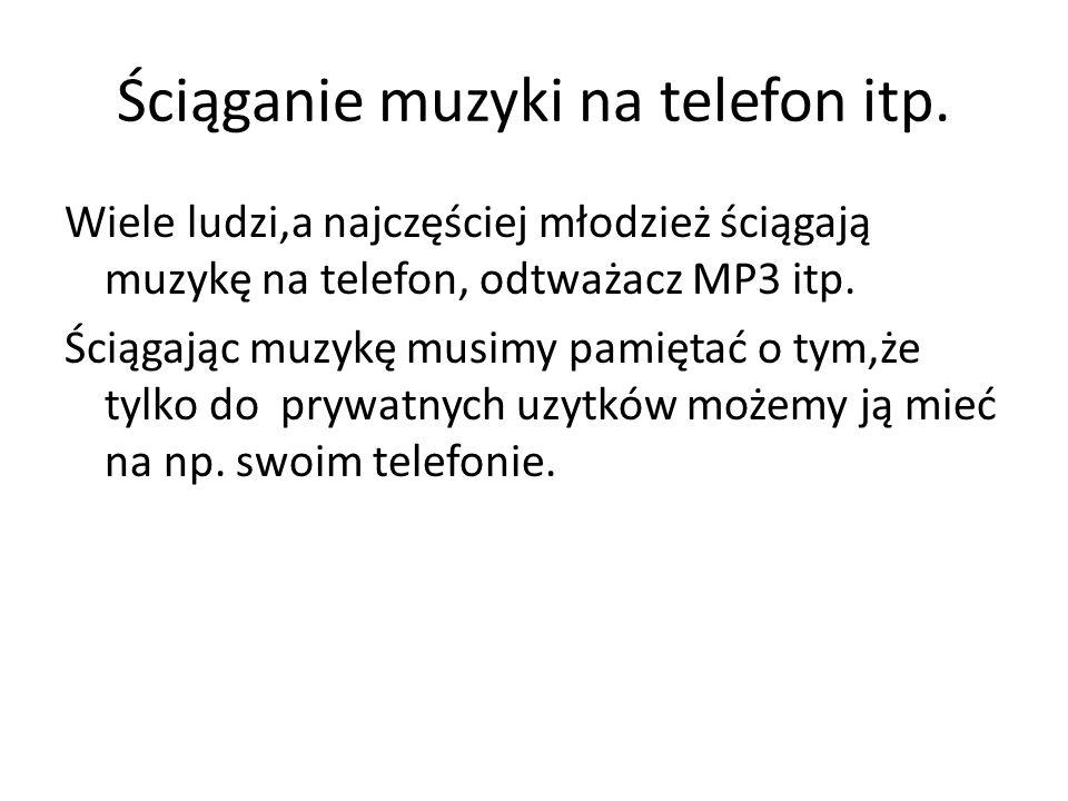 Ściąganie muzyki na telefon itp. Wiele ludzi,a najczęściej młodzież ściągają muzykę na telefon, odtważacz MP3 itp. Ściągając muzykę musimy pamiętać o