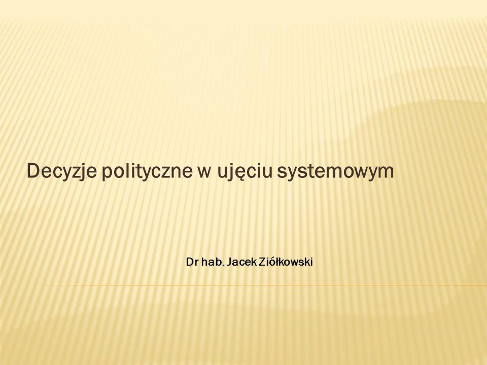 Decyzje polityczne w ujęciu systemowym Dr hab. Jacek Ziółkowski