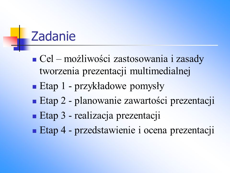Zadanie Cel – możliwości zastosowania i zasady tworzenia prezentacji multimedialnej Etap 1 - przykładowe pomysły Etap 2 - planowanie zawartości prezen