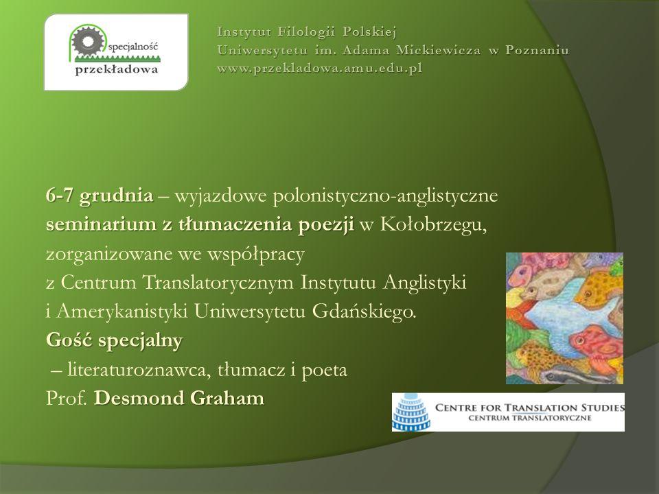 6-7 grudnia 6-7 grudnia – wyjazdowe polonistyczno-anglistyczne seminarium z tłumaczenia poezji seminarium z tłumaczenia poezji w Kołobrzegu, zorganizowane we współpracy z Centrum Translatorycznym Instytutu Anglistyki i Amerykanistyki Uniwersytetu Gdańskiego.