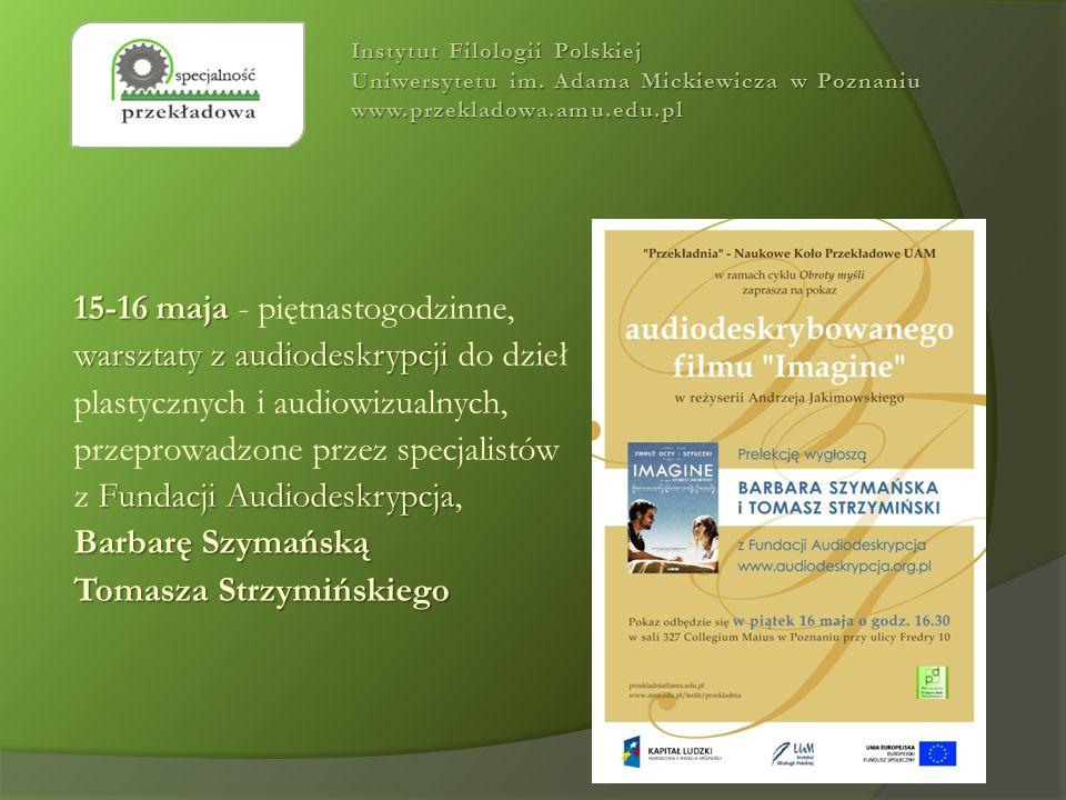 15-16 maja 15-16 maja - piętnastogodzinne, warsztaty z audiodeskrypcji warsztaty z audiodeskrypcji do dzieł plastycznych i audiowizualnych, przeprowadzone przez specjalistów Fundacji Audiodeskrypcja z Fundacji Audiodeskrypcja, Barbarę Szymańską Tomasza Strzymińskiego Instytut Filologii Polskiej Uniwersytetu im.