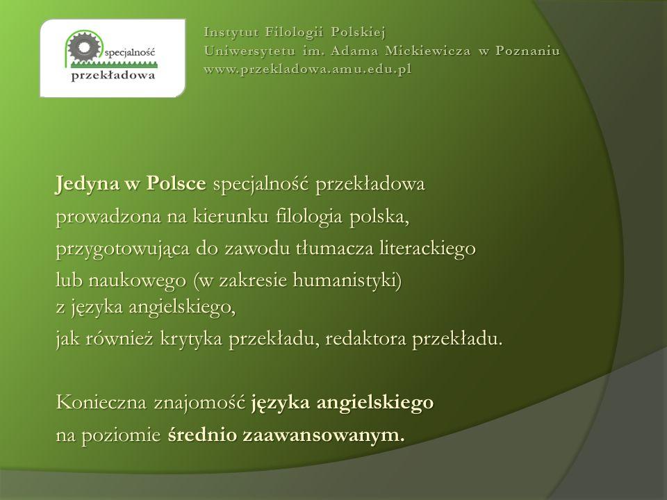 Jedyna w Polsce specjalność przekładowa prowadzona na kierunku filologia polska, przygotowująca do zawodu tłumacza literackiego lub naukowego (w zakresie humanistyki) z języka angielskiego, jak również krytyka przekładu, redaktora przekładu.