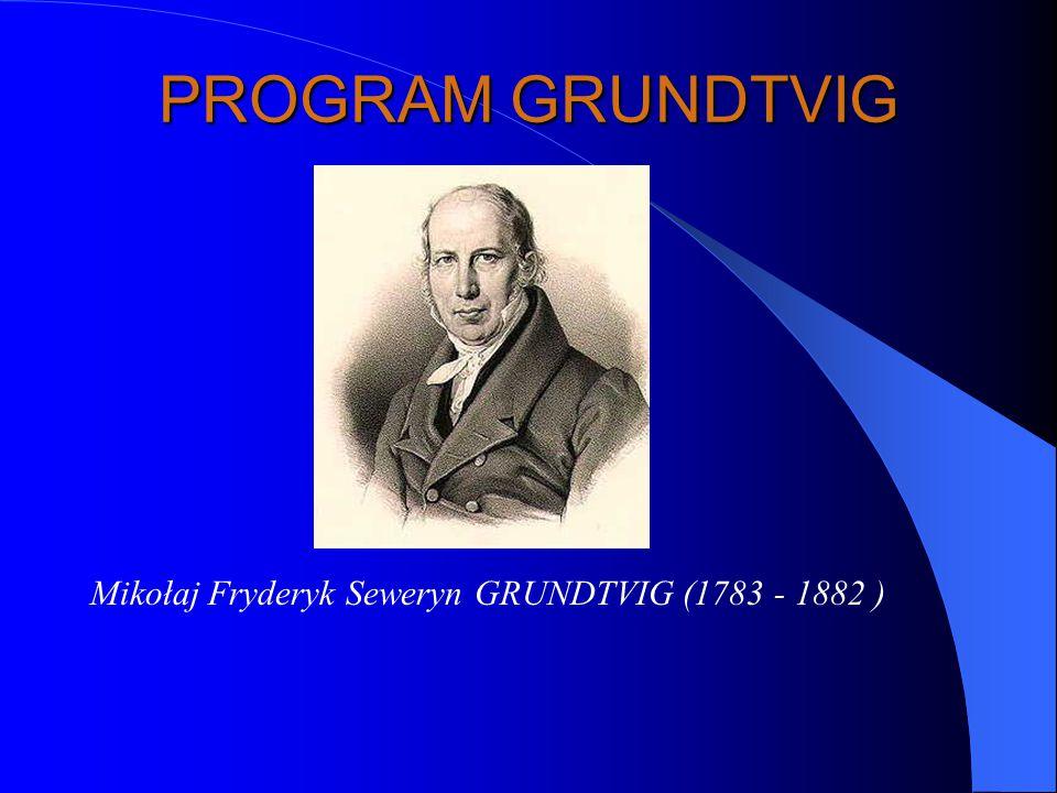 PROGRAM GRUNDTVIG Mikołaj Fryderyk Seweryn GRUNDTVIG (1783 - 1882 ) Duński duchowny, filozof, pedagog, poeta i pisarz, propagator wartości humanistycznych w edukacji.