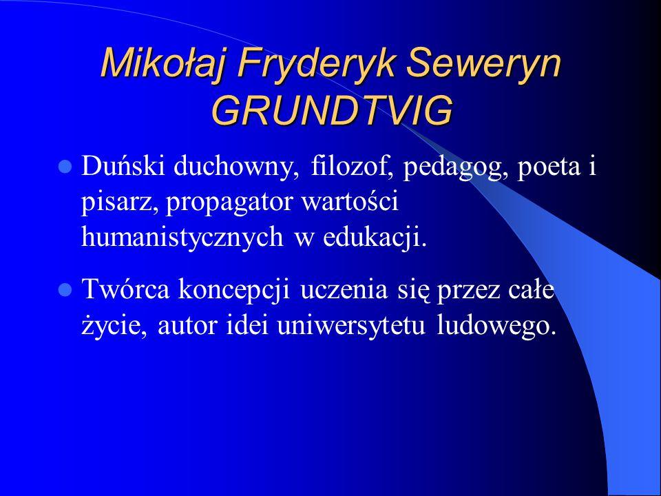 Mikołaj Fryderyk Seweryn GRUNDTVIG Duński duchowny, filozof, pedagog, poeta i pisarz, propagator wartości humanistycznych w edukacji.