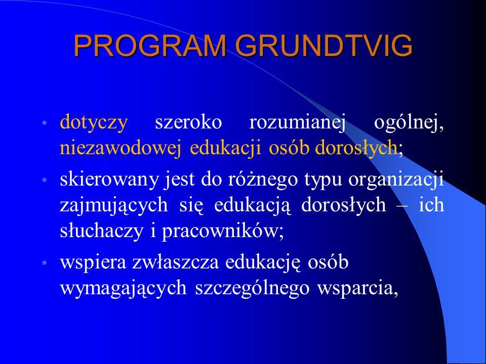PROGRAM GRUNDTVIG dotyczy szeroko rozumianej ogólnej, niezawodowej edukacji osób dorosłych; skierowany jest do różnego typu organizacji zajmujących się edukacją dorosłych – ich słuchaczy i pracowników; wspiera zwłaszcza edukację osób wymagających szczególnego wsparcia,