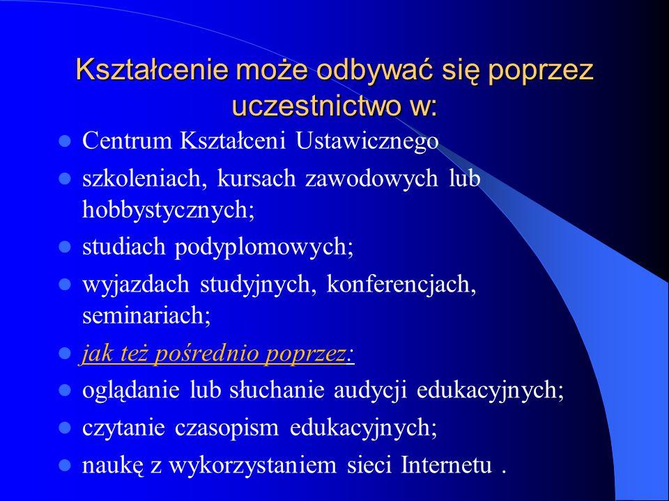 Kształcenie może odbywać się poprzez uczestnictwo w: Centrum Kształceni Ustawicznego szkoleniach, kursach zawodowych lub hobbystycznych; studiach podyplomowych; wyjazdach studyjnych, konferencjach, seminariach; jak też pośrednio poprzez: oglądanie lub słuchanie audycji edukacyjnych; czytanie czasopism edukacyjnych; naukę z wykorzystaniem sieci Internetu.