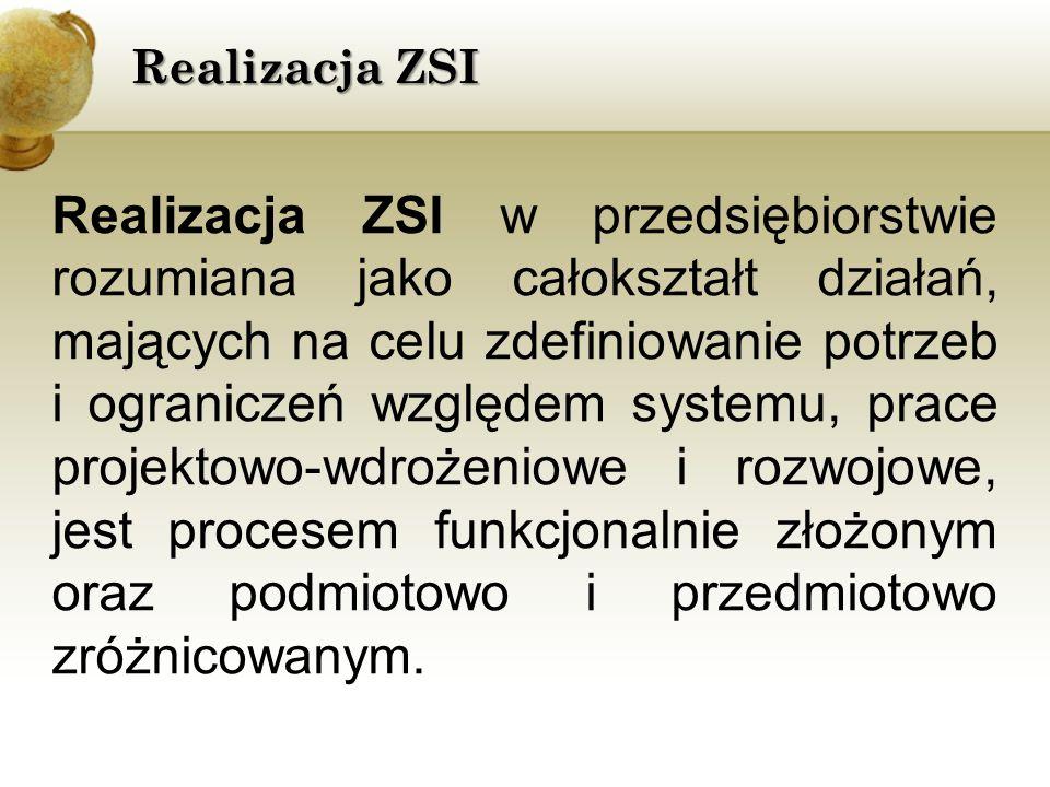Realizacja ZSI Realizacja ZSI w przedsiębiorstwie rozumiana jako całokształt działań, mających na celu zdefiniowanie potrzeb i ograniczeń względem systemu, prace projektowo-wdrożeniowe i rozwojowe, jest procesem funkcjonalnie złożonym oraz podmiotowo i przedmiotowo zróżnicowanym.