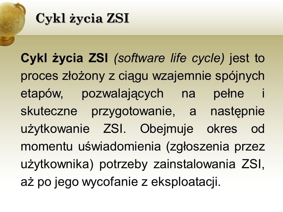 Cykl życia ZSI Cykl życia ZSI (software life cycle) jest to proces złożony z ciągu wzajemnie spójnych etapów, pozwalających na pełne i skuteczne przygotowanie, a następnie użytkowanie ZSI.