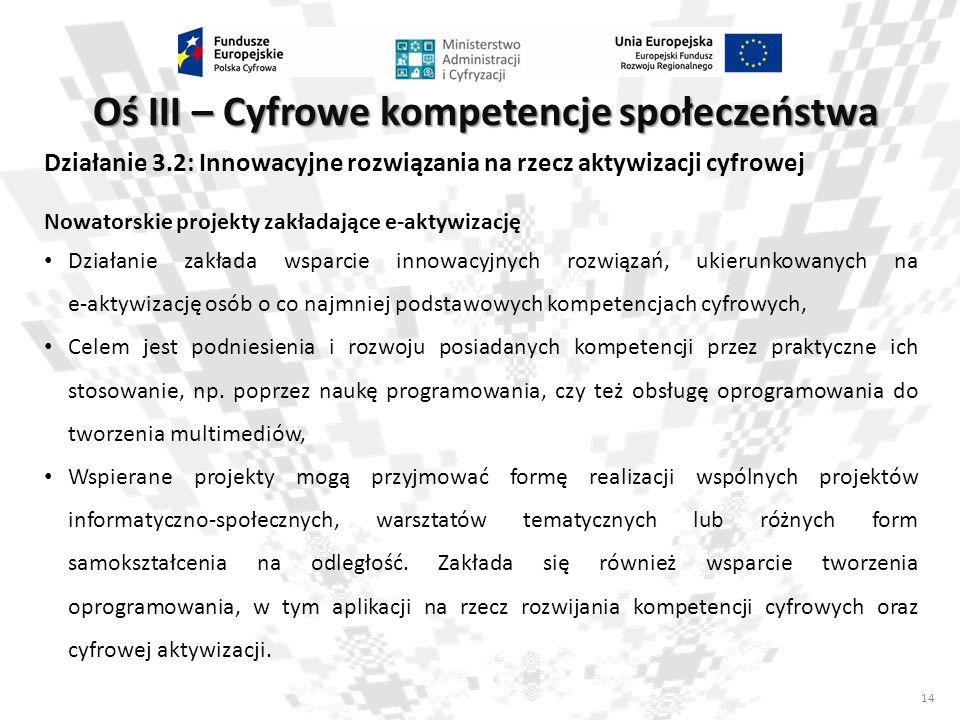 14 Oś III – Cyfrowe kompetencje społeczeństwa Działanie 3.2: Innowacyjne rozwiązania na rzecz aktywizacji cyfrowej Nowatorskie projekty zakładające e-