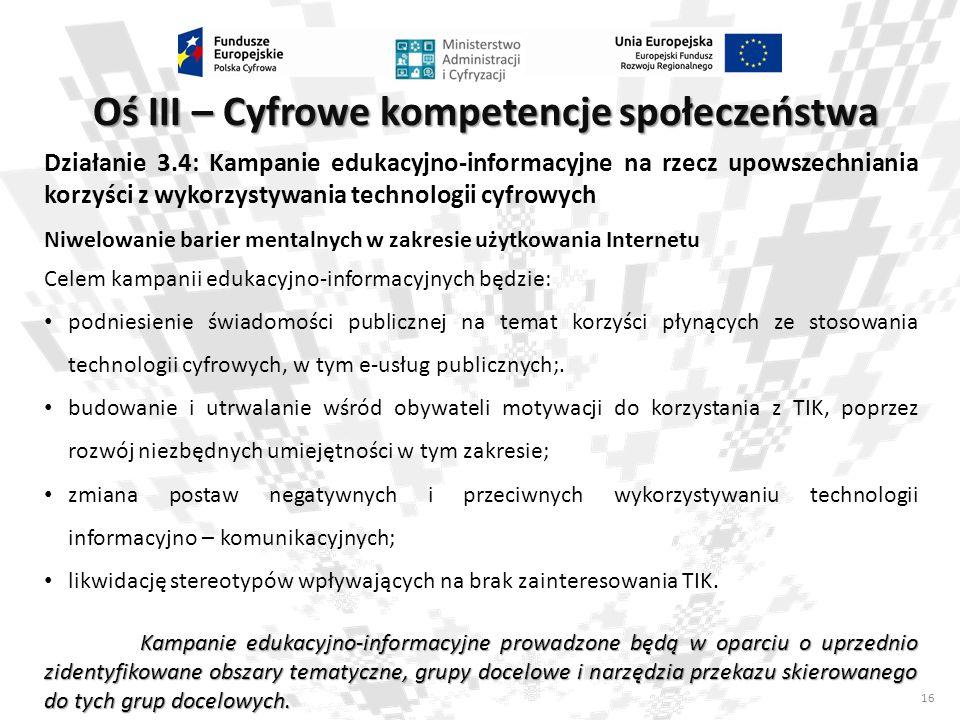 16 Oś III – Cyfrowe kompetencje społeczeństwa Działanie 3.4: Kampanie edukacyjno-informacyjne na rzecz upowszechniania korzyści z wykorzystywania tech