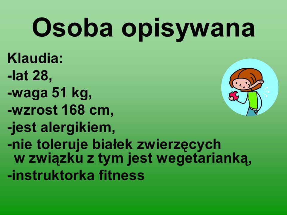 Osoba opisywana Klaudia: -lat 28, -waga 51 kg, -wzrost 168 cm, -jest alergikiem, -nie toleruje białek zwierzęcych w związku z tym jest wegetarianką, -