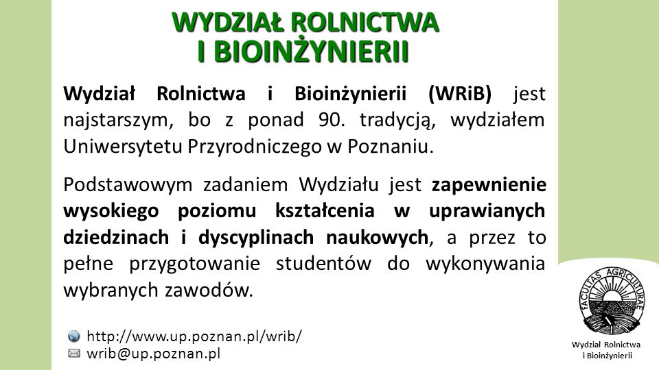 Wydział Rolnictwa i Bioinżynierii Wydział Rolnictwa i Bioinżynierii (WRiB) jest najstarszym, bo z ponad 90. tradycją, wydziałem Uniwersytetu Przyrodni