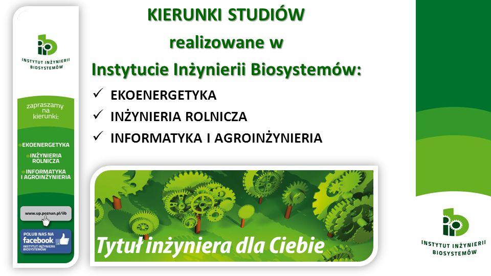 KIERUNKI STUDIÓW realizowane w Instytucie Inżynierii Biosystemów: EKOENERGETYKA INŻYNIERIA ROLNICZA INFORMATYKA I AGROINŻYNIERIA
