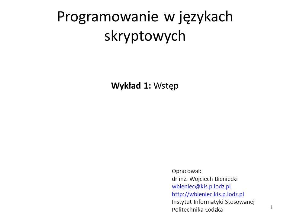 Programowanie w językach skryptowych Wykład 1: Wstęp Opracował: dr inż. Wojciech Bieniecki wbieniec@kis.p.lodz.pl http://wbieniec.kis.p.lodz.pl Instyt